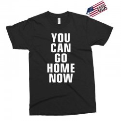 you can go home now Exclusive T-shirt | Artistshot