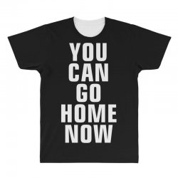you can go home now All Over Men's T-shirt | Artistshot