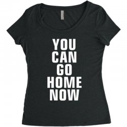 you can go home now Women's Triblend Scoop T-shirt | Artistshot