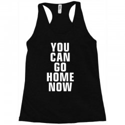 you can go home now Racerback Tank | Artistshot