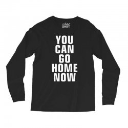 you can go home now Long Sleeve Shirts | Artistshot