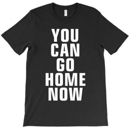 You Can Go Home Now T-shirt Designed By Meza Design