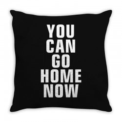 you can go home now Throw Pillow | Artistshot