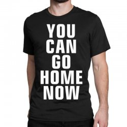 you can go home now Classic T-shirt | Artistshot