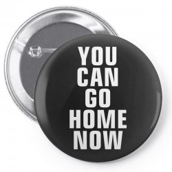 you can go home now Pin-back button | Artistshot