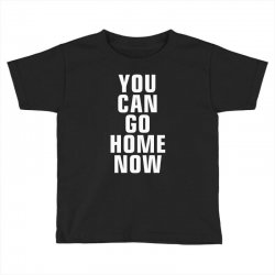 you can go home now Toddler T-shirt | Artistshot
