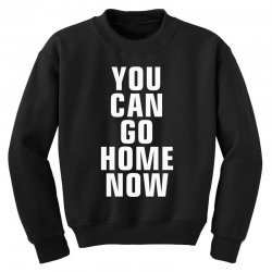 you can go home now Youth Sweatshirt | Artistshot