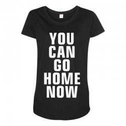 you can go home now Maternity Scoop Neck T-shirt | Artistshot