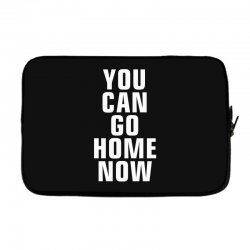 you can go home now Laptop sleeve | Artistshot