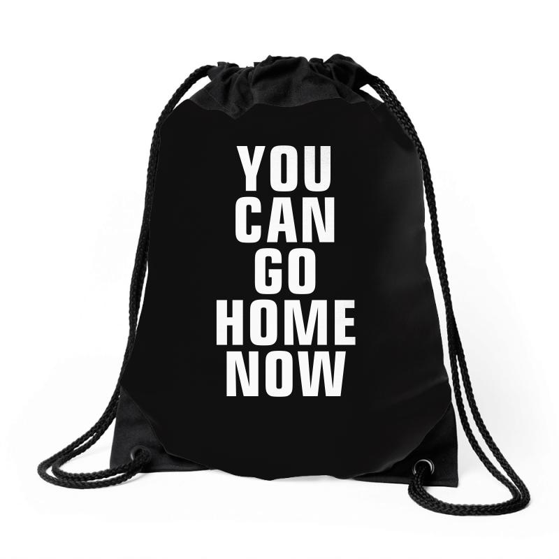 You Can Go Home Now Drawstring Bags | Artistshot