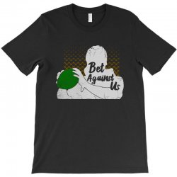 bet against us funny T-Shirt | Artistshot