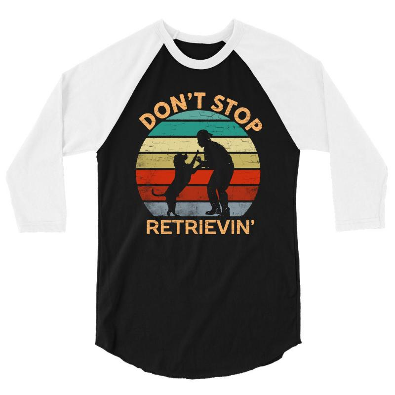 Don't Stop Retrieving   Retriever Dog 3/4 Sleeve Shirt | Artistshot