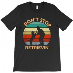 don't stop retrieving   retriever dog T-Shirt | Artistshot