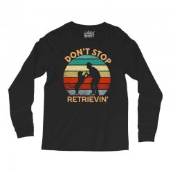 don't stop retrieving   retriever dog Long Sleeve Shirts | Artistshot