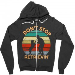 don't stop retrieving   retriever dog Zipper Hoodie | Artistshot