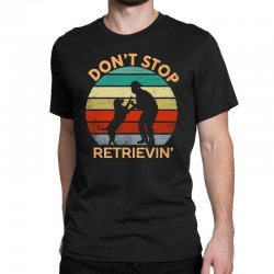 don't stop retrieving   retriever dog Classic T-shirt | Artistshot