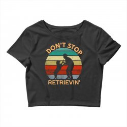 don't stop retrieving   retriever dog Crop Top | Artistshot