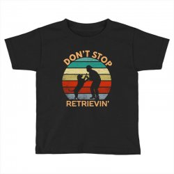 don't stop retrieving   retriever dog Toddler T-shirt | Artistshot