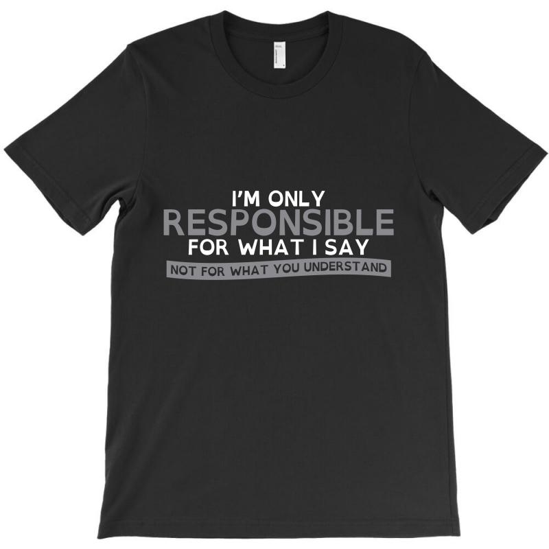 I'm Only Responsible For What I Say T-shirt | Artistshot