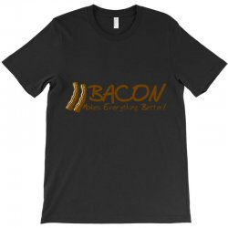 bacon makes evertything better T-Shirt | Artistshot