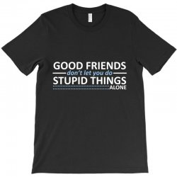 good friends don't let you do stupid things alone T-Shirt | Artistshot