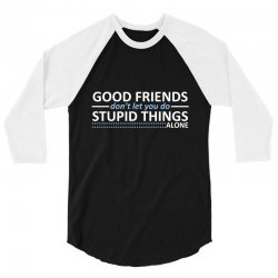 good friends don't let you do stupid things alone 3/4 Sleeve Shirt | Artistshot