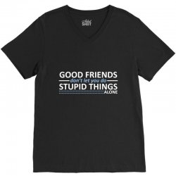 good friends don't let you do stupid things alone V-Neck Tee | Artistshot