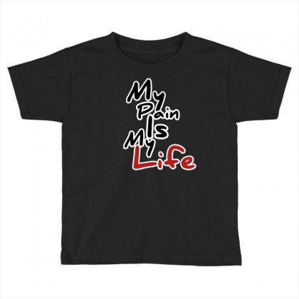 My Pain Is My Life Toddler T-shirt Designed By Fahimcool