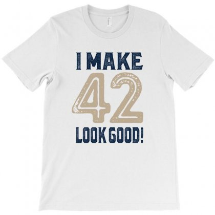 I Make 42 Look Good T-shirt Designed By Chris Ceconello