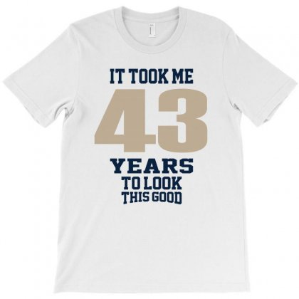 It Took Me 43 Years To Look This Good T-shirt Designed By Chris Ceconello