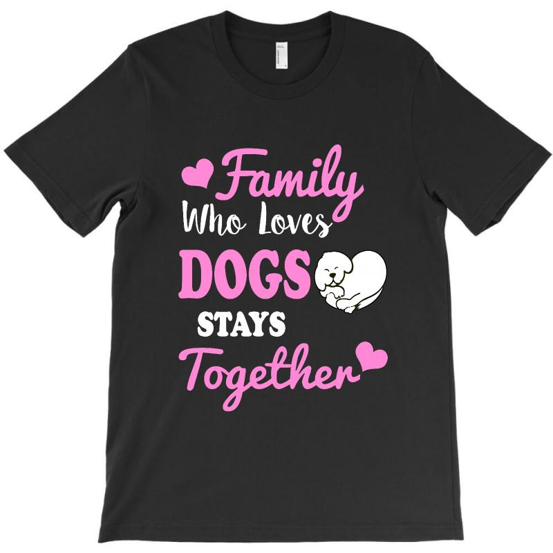 Family Who Loves Dogs Stays Together T-shirt | Artistshot