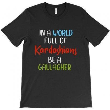 In A World Full Of Kardashians Be A Gallagher T-shirt Designed By Vanode Art