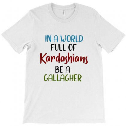 In A World Full Of Kardashians Be A Gallagher. T-shirt Designed By Vanode Art