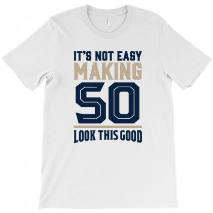 It's Not Easy Making 50 Look This Good T-shirt Designed By Chris Ceconello