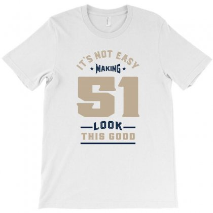 It's Not Easy Making 51 Look This Good T-shirt Designed By Chris Ceconello