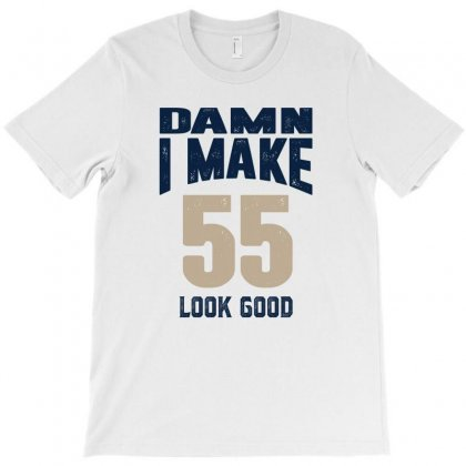 Damn I Make 55 Look Good T-shirt Designed By Chris Ceconello