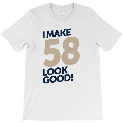 I Make 58 Look Good! T-shirt Designed By Chris Ceconello
