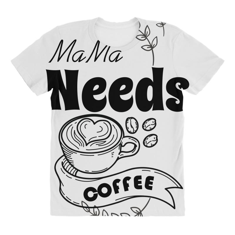 23e25d4bf2d9 Custom Mama Needs Coffee All Over Women's T-shirt By Wizarts ...