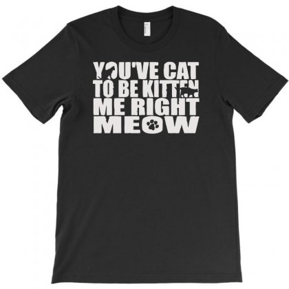You've Cat To Be Kitten Me Right Meow T-shirt Designed By Aheupote
