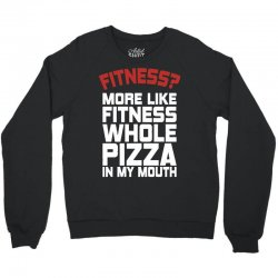 Fitness More Like Fitness Whole Pizza In My Mouth Crewneck Sweatshirt | Artistshot