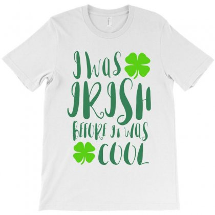 I Was Irish Before It Was Cool T-shirt Designed By Ale C. Lopez