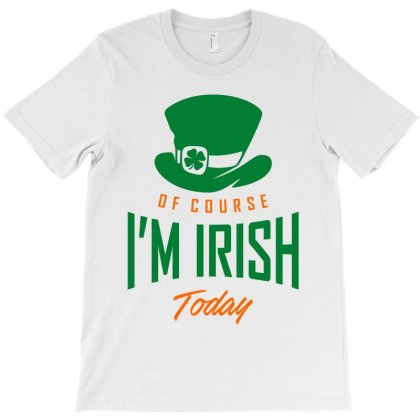Of Course I'm Irish Today T-shirt Designed By Ale C. Lopez
