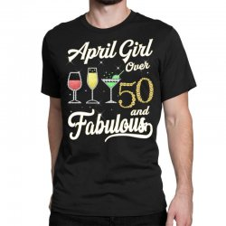 april girl over 50 & fabulous Classic T-shirt | Artistshot