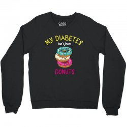 my diabetes isn't from donuts Crewneck Sweatshirt | Artistshot