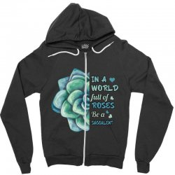 in a world full of roses be a succulent Zipper Hoodie | Artistshot