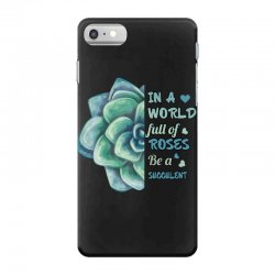 in a world full of roses be a succulent iPhone 7 Case | Artistshot