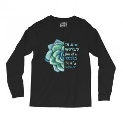 in a world full of roses be a succulent Long Sleeve Shirts | Artistshot