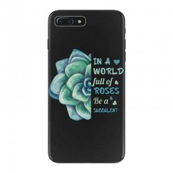 in a world full of roses be a succulent iPhone 7 Plus Case | Artistshot
