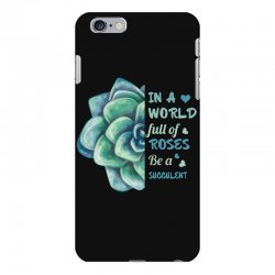 in a world full of roses be a succulent iPhone 6 Plus/6s Plus Case | Artistshot