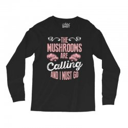 the mushrooms are calling and i must go Long Sleeve Shirts | Artistshot